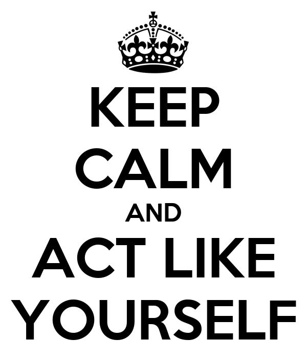 KEEP CALM AND ACT LIKE YOURSELF