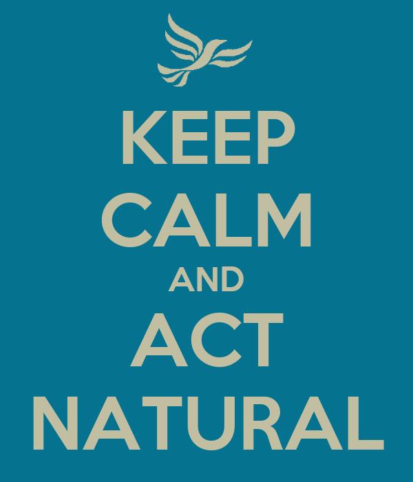 KEEP CALM AND ACT NATURAL