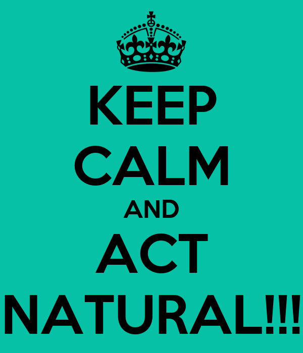 KEEP CALM AND ACT NATURAL!!!