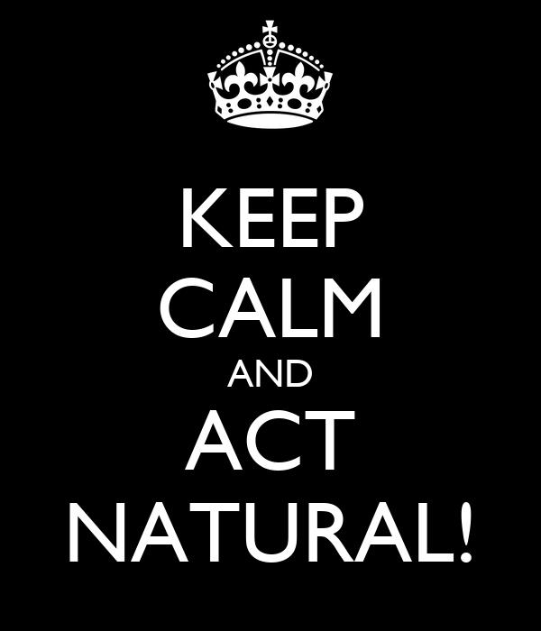 KEEP CALM AND ACT NATURAL!