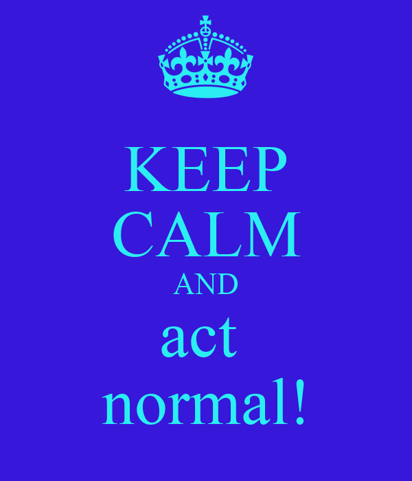 KEEP CALM AND act  normal!