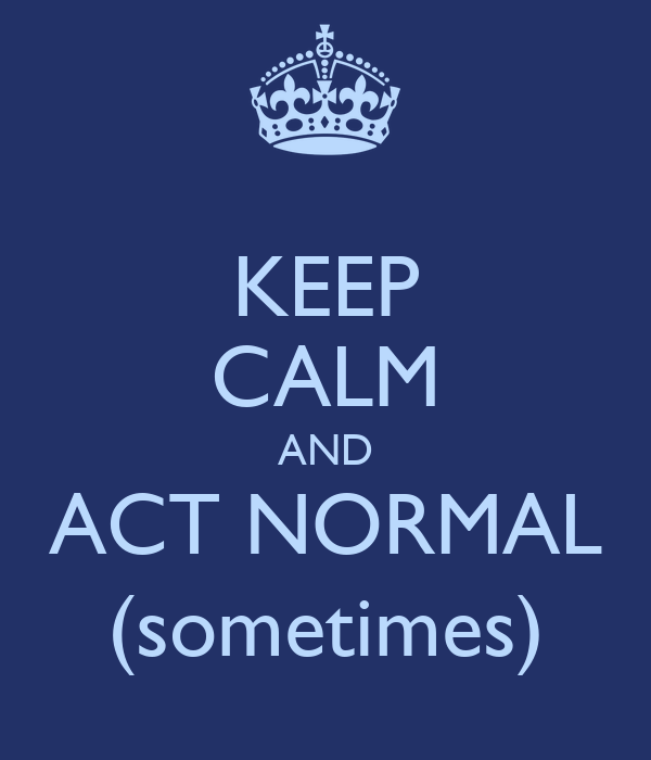 KEEP CALM AND ACT NORMAL (sometimes)