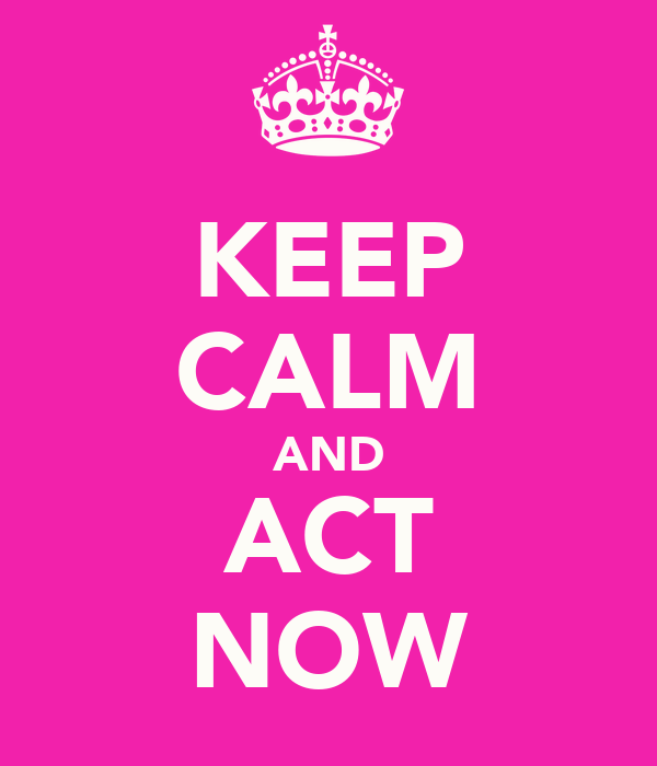 KEEP CALM AND ACT NOW