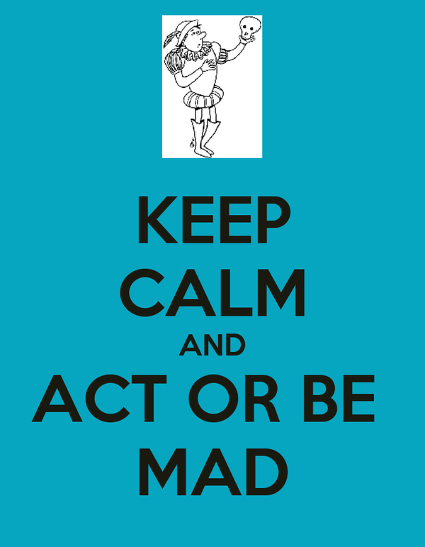 KEEP CALM AND ACT OR BE  MAD