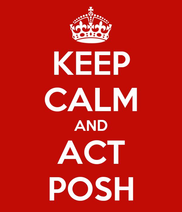 KEEP CALM AND ACT POSH