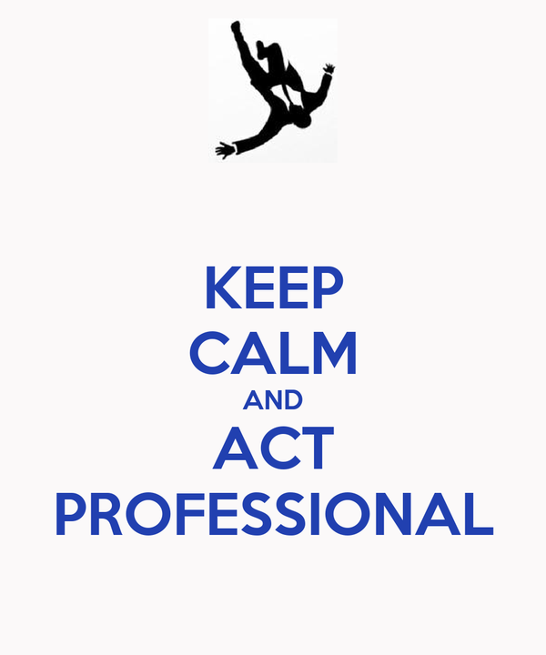 KEEP CALM AND ACT PROFESSIONAL