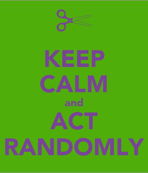 KEEP CALM and ACT RANDOMLY