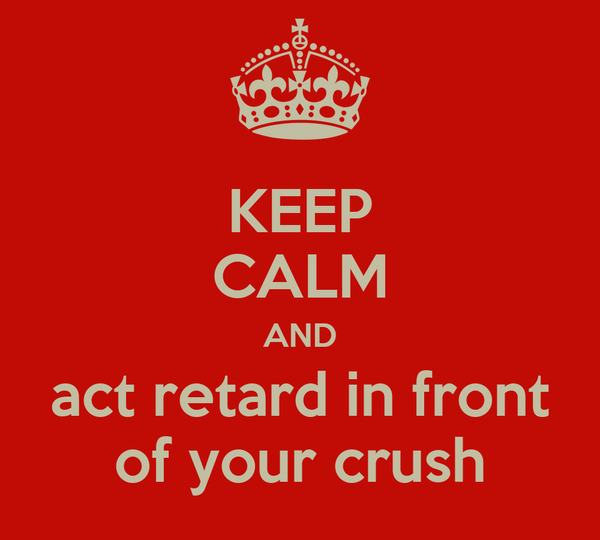 KEEP CALM AND act retard in front of your crush