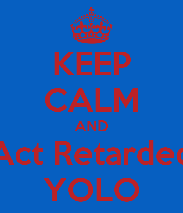 KEEP CALM AND Act Retarded YOLO