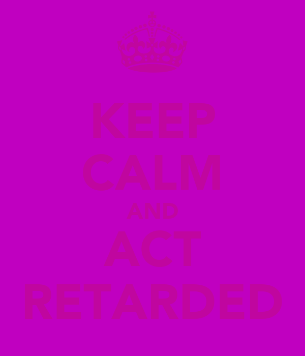 KEEP CALM AND ACT RETARDED
