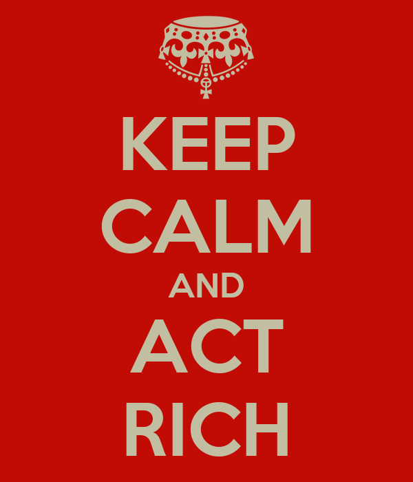 KEEP CALM AND ACT RICH