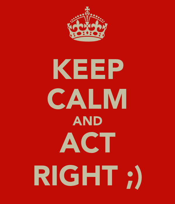KEEP CALM AND ACT RIGHT ;)