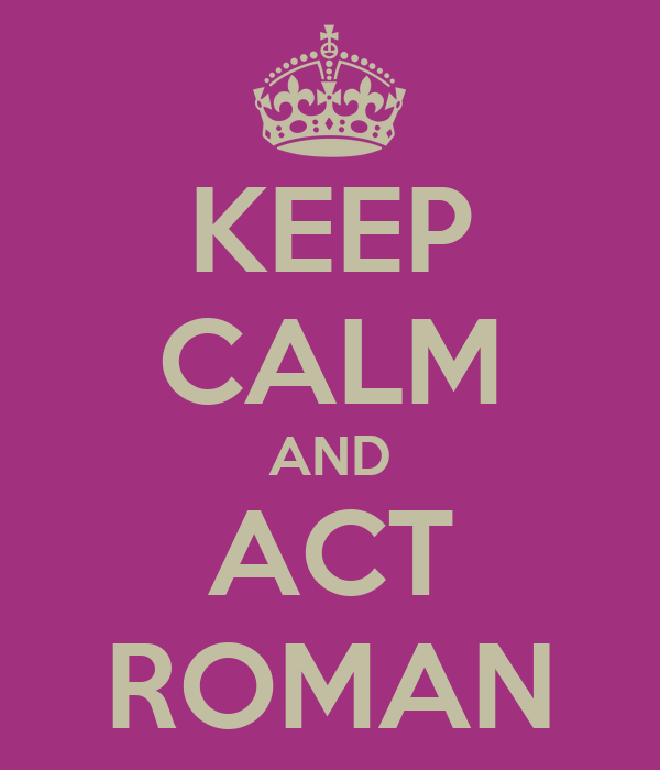KEEP CALM AND ACT ROMAN