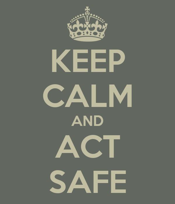 KEEP CALM AND ACT SAFE