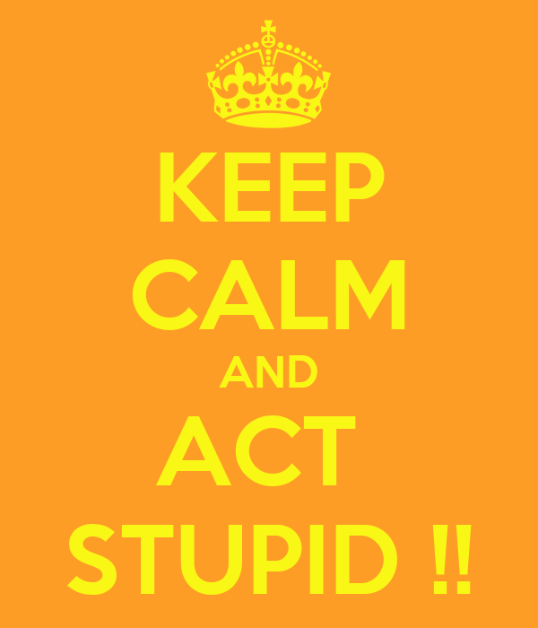 KEEP CALM AND ACT  STUPID !!