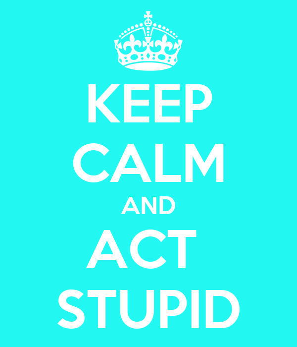 KEEP CALM AND ACT  STUPID