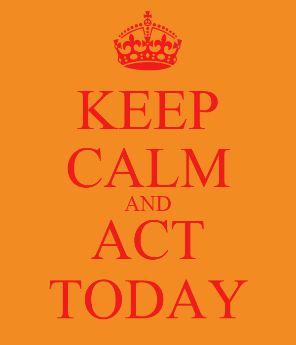 KEEP CALM AND ACT TODAY