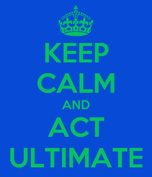 KEEP CALM AND ACT ULTIMATE