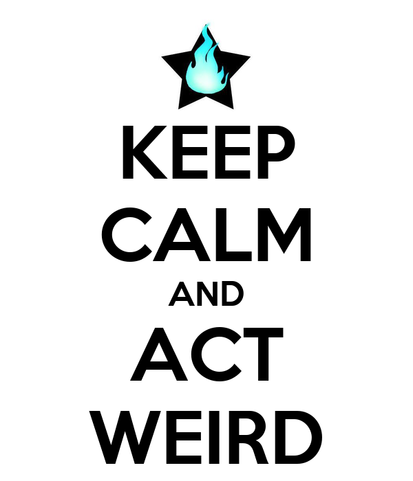 KEEP CALM AND ACT WEIRD