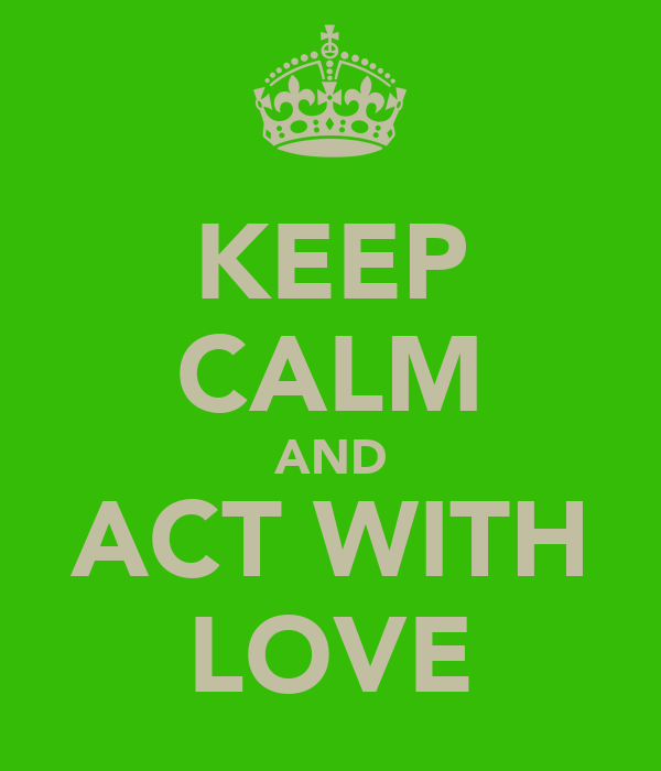 KEEP CALM AND ACT WITH LOVE