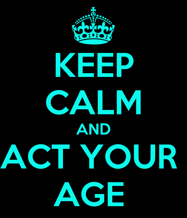 KEEP CALM AND ACT YOUR  AGE