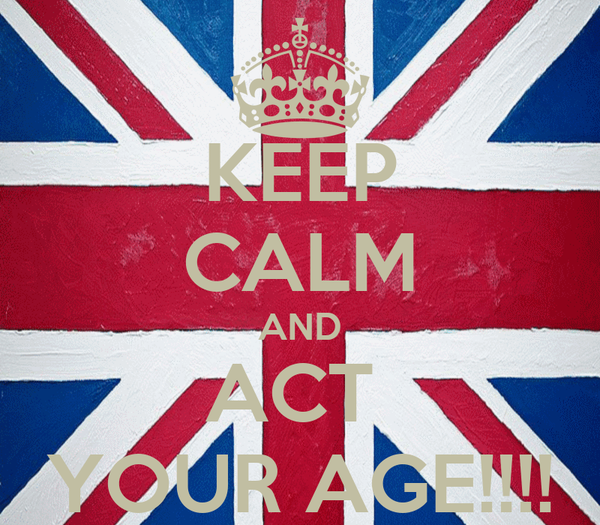 KEEP CALM AND ACT  YOUR AGE!!!!