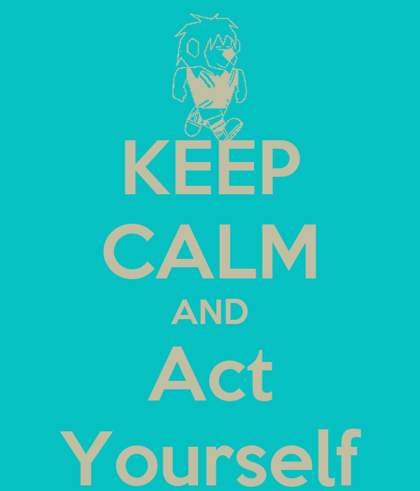 KEEP CALM AND Act Yourself