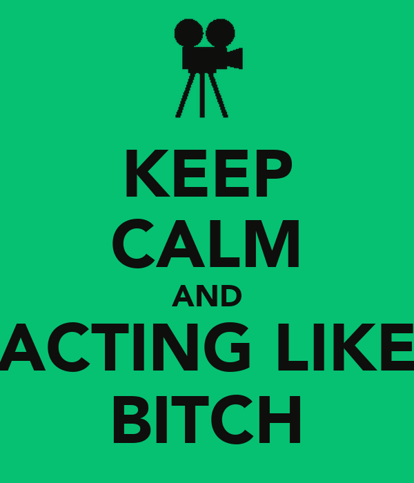 KEEP CALM AND ACTING LIKE BITCH