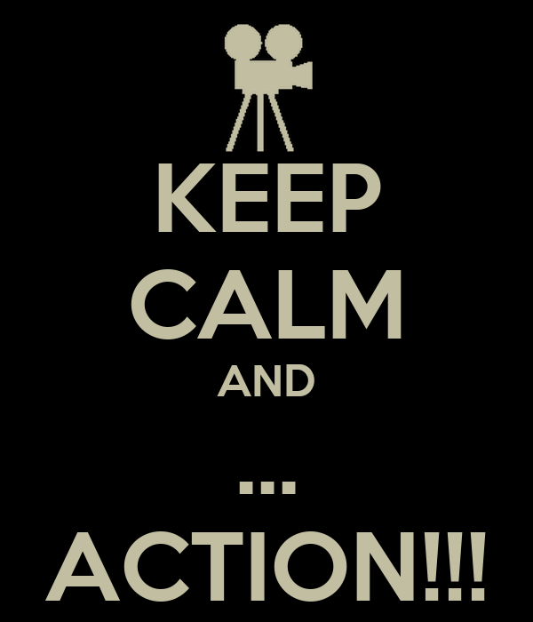 KEEP CALM AND ... ACTION!!!