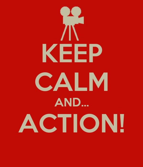 KEEP CALM AND... ACTION!