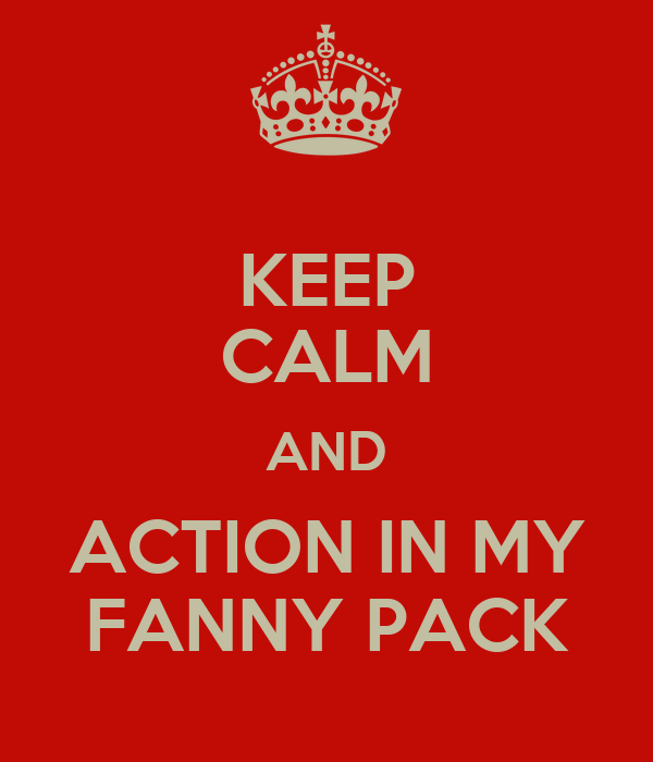 KEEP CALM AND ACTION IN MY FANNY PACK