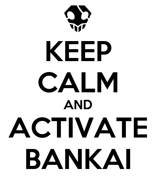 KEEP CALM AND ACTIVATE BANKAI