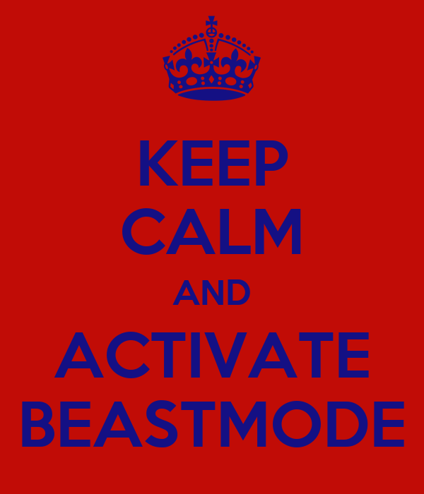 KEEP CALM AND ACTIVATE BEASTMODE