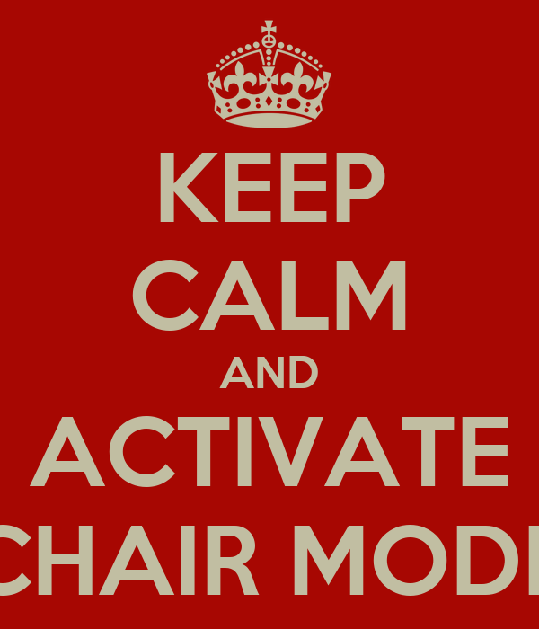 KEEP CALM AND ACTIVATE CHAIR MODE