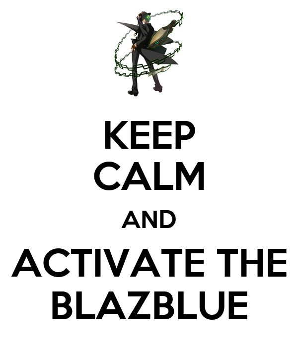 KEEP CALM AND ACTIVATE THE BLAZBLUE