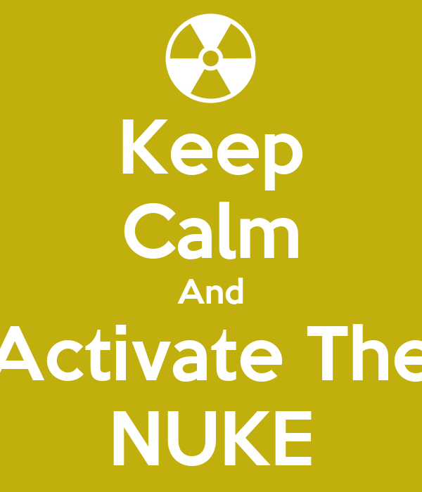 Keep Calm And Activate The NUKE