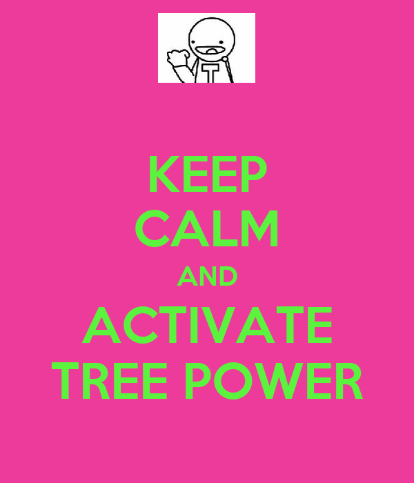 KEEP CALM AND ACTIVATE TREE POWER