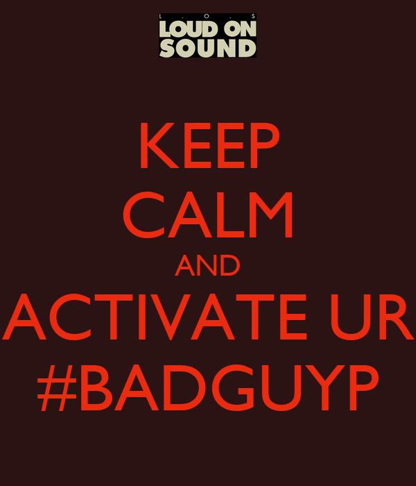 KEEP CALM AND ACTIVATE UR #BADGUYP