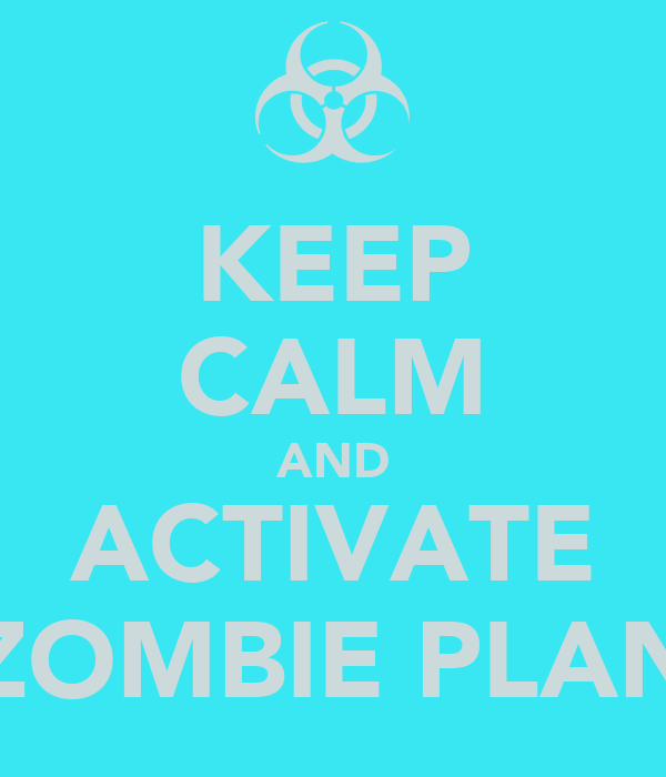 KEEP CALM AND ACTIVATE ZOMBIE PLAN