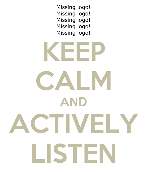 KEEP CALM AND ACTIVELY LISTEN