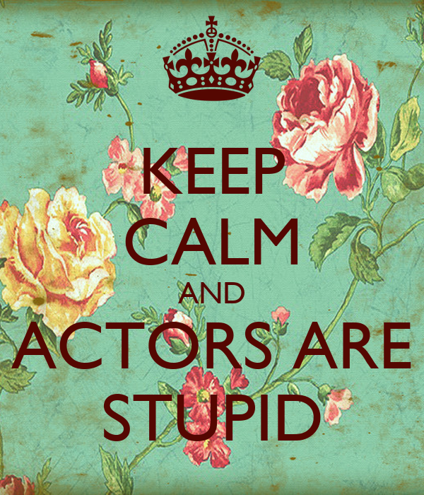 KEEP CALM AND ACTORS ARE STUPID