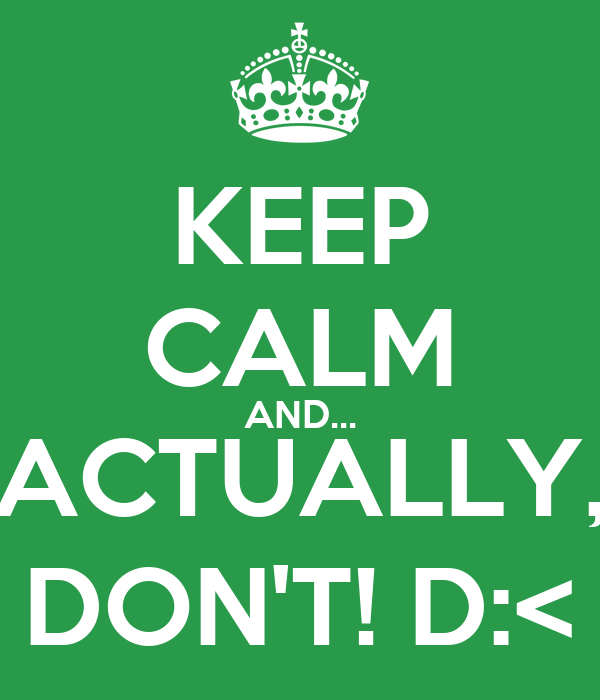 KEEP CALM AND... ACTUALLY, DON'T! D:<