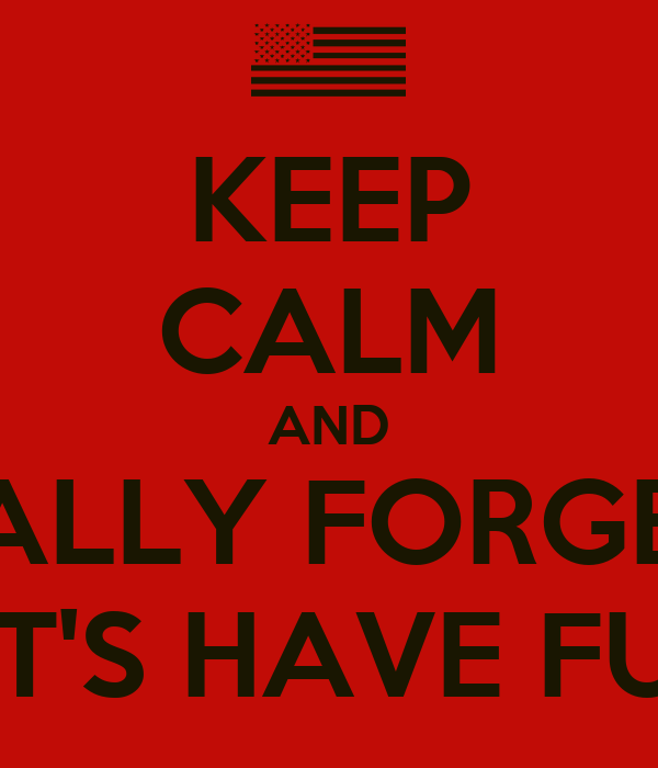 KEEP CALM AND ....ACTUALLY FORGET CALM LET'S HAVE FUN!