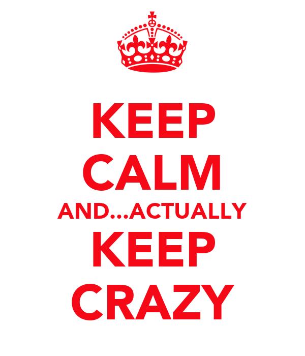 KEEP CALM AND...ACTUALLY KEEP CRAZY
