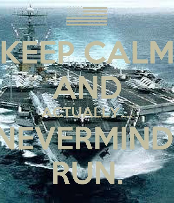 KEEP CALM AND ACTUALLY.... NEVERMIND. RUN.