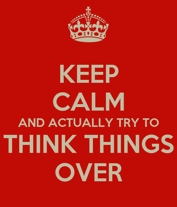 KEEP CALM AND ACTUALLY TRY TO THINK THINGS OVER