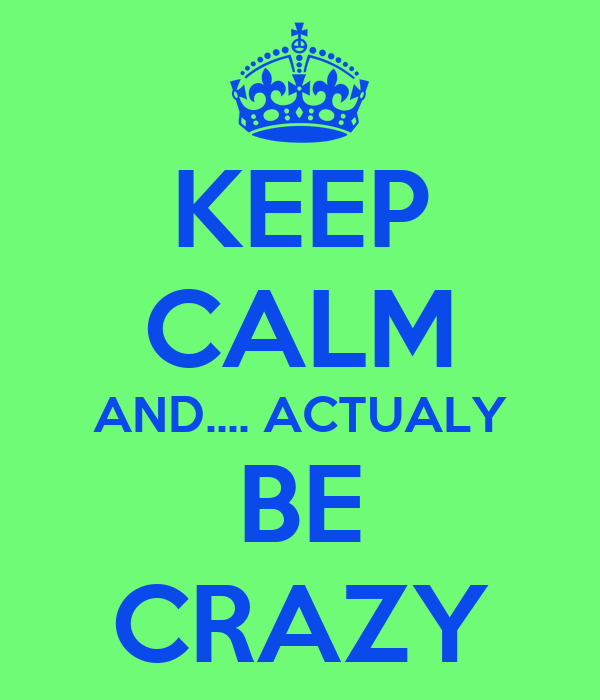 KEEP CALM AND.... ACTUALY BE CRAZY
