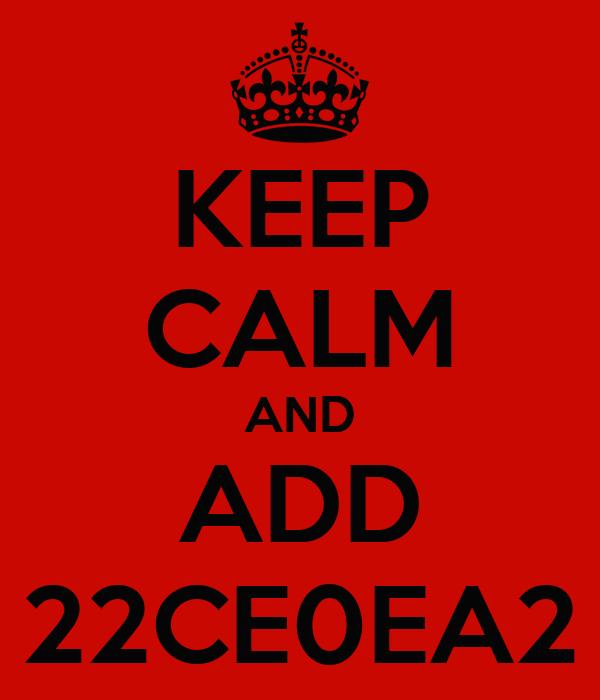 KEEP CALM AND ADD 22CE0EA2