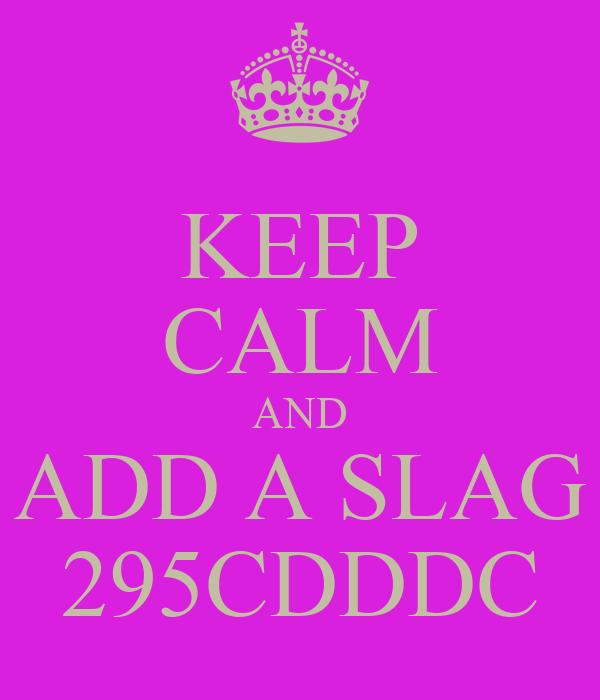 KEEP CALM AND ADD A SLAG 295CDDDC