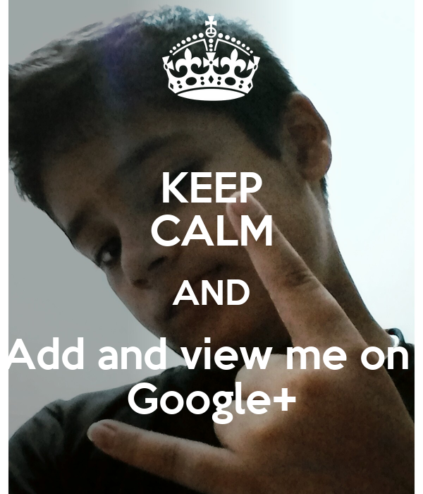 KEEP CALM AND Add and view me on  Google+